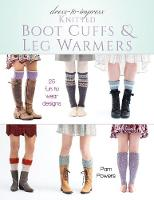 Dress-to-Impress Knitted Boot Cuffs & Leg Warmers 25 Fun to Wear Designs by Pam Powers