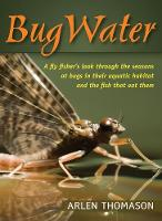 Bugwater A Fly Fisher's Look Through the Seasons at Bugs in Their Aquatic Habitat and the Fish That Eat Them by Arlen Thomason