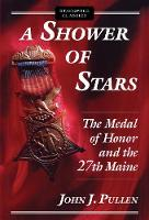 A Shower of Stars The Medal of Honor and the 27th Maine by John J. Pullen