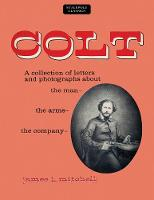 Colt A Collection of Letters and Photographs about the Man, the Arms, the Company by James L Mitchell