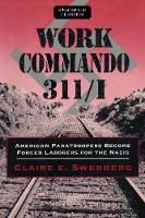 Work Commando 311/I American Paratroopers Become Forced Laborers for the Nazis by Claire E. Swedberg