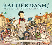 Balderdash! John Newbery and the Boisterous Birth of Children's Books by Michelle Markel