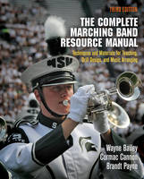 The Complete Marching Band Resource Manual Techniques and Materials for Teaching, Drill Design, and Music Arranging by Wayne Bailey, Cormac Cannon, Brandt Payne