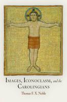 Images, Iconoclasm, and the Carolingians by Thomas F. X. Noble