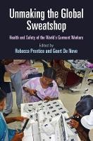 Unmaking the Global Sweatshop Health and Safety of the World's Garment Workers by Rebecca Prentice