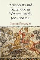 Aristocrats and Statehood in Western Iberia, 300-600 C.E. by Damian Fernandez