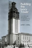 Building the Ivory Tower Universities and Metropolitan Development in the Twentieth Century by LaDale C. Winling