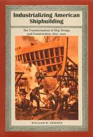 Industrializing American Shipbuilding The Transformation of Ship Design and Construction, 1820-1920 by William H. Thiesen