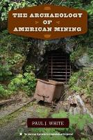 The Archaeology of American Mining by Paul J. White