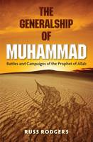The Generalship of Muhammad Battles and Campaigns of the Prophet of Allah by Russ Rodgers