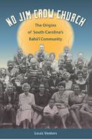 No Jim Crow Church The Origins of South Carolina's Bah Aey Community by Louis Venters