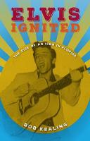 Elvis Ignited The Rise of an Icon in Florida by Bob Kealing