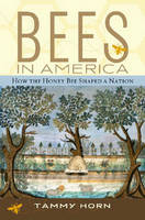 Bees in America How the Honey Bee Shaped a Nation by Tammy Horn