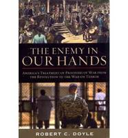 The Enemy in Our Hands America's Treatment of Prisoners of War from the Revolution to the War on Terror by Robert C. Doyle