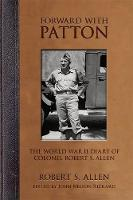 Forward with Patton The World War II Diary of Colonel Robert S. Allen by Robert S. Allen