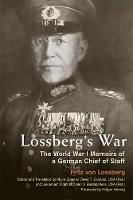 Lossberg's War The World War I Memoirs of a German Chief of Staff by Fritz Von Lossberg, Holger H. Herwig
