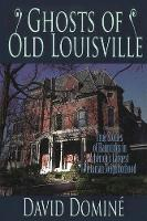 Ghosts of Old Louisville True Stories of Hauntings in America's Largest Victorian Neighborhood by David Domine
