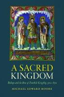 A Sacred Kingdom Bishops and the Rise of Frankish Kingship, 300-850 by Michael Edward Moore