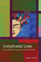 Complicated Lives Girls, Parents, Drugs, and Juvenile Justice by Vera Lopez