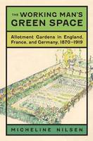 The Working Man's Green Space Allotment Gardens in England, France, and Germany, 1870-1919 by Micheline Nilsen
