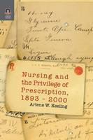 Nursing and the Privilege of Prescription, 1893-2000 by Arlene W, PhD RN Faan Keeling