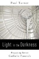 Light in the Darkness Preparing Better Catholic Funerals by Paul Turner
