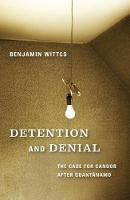 Detention and Denial The Case for Candor After Guantanamo by Benjamin Wittes