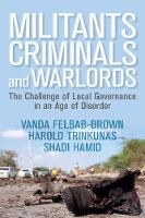 Militants, Criminals, and Warlords The Challenge of Local Governance in an Age of Disorder by Vanda Felbab-Brown, Shadi Hamid, Harold Trinkunas