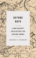 Beyond NATO A New Security Architecture for Eastern Europe by Michael E. O'Hanlon