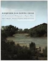 Requiem for the Santa Cruz An Environmental History of an Arizona River by Robert H Webb