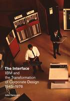 The Interface IBM and the Transformation of Corporate Design, 1945 1976 by John Harwood