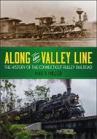 Along the Valley Line The History of the Connecticut Valley Railroad by Max R Miller