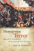 Homegrown Terror Benedict Arnold and the Burning of New London by Eric D. Lehman