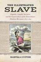 The Illustrated Slave Empathy, Graphic Narrative, and the Visual Culture of the Transatlantic Abolition Movement, 1800-1852 by Martha J. Cutter