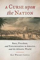 A Curse Upon the Nation Race, Freedom, and Extermination in America and the Atlantic World by Kay Wright Lewis