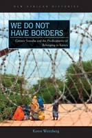 We Do Not Have Borders Greater Somalia and the Predicaments of Belonging in Kenya by Keren Weitzberg