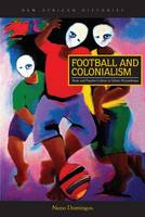 Football and Colonialism Body and Popular Culture in Urban Mozambique by Nuno Domingos, Harry G. West