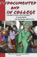 Undocumented and in College Students and Institutions in a Climate of National Hostility by Terry-Ann Jones