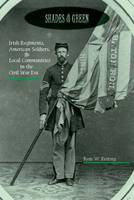 Shades of Green Irish Regiments, American Soldiers, and Local Communities in the Civil War Era by Ryan W. Keating