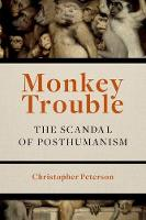 Monkey Trouble The Scandal of Posthumanism by Christopher Peterson
