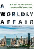 A Worldly Affair New York, the United Nations, and the Story Behind Their Unlikely Bond by Pamela Hanlon