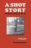 A Shot Story From Juvie to Ph.D. by David Borkowski