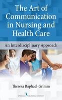 The Art of Communication in Nursing and Health Care An Interdisciplinary Approach by Theresa Raphael-Grimm