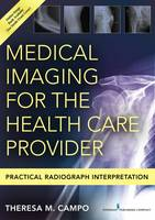 Medical Imaging for the Health Care Provider Practical Radiograph Interpretation by Theresa M. Campo