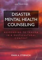 Disaster Mental Health Counseling Responding to Trauma in a Multicultural Context by Mark A. Stebnicki