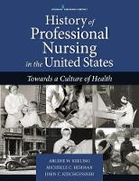 History of Professional Nursing in the United States Toward a Culture of Health by Arlene W. Keeling