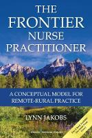 The Frontier Nurse Practitioner A Conceptual Model for Remote-Rural Practice by Lynn Jakobs