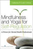 Mindfulness and Yoga for Self-Regulation A Primer for Mental Health Professionals by Catherine P. Cook-Cottone