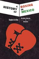 A History of Boxing in Mexico Masculinity, Modernity, and Nationalism by Stephen D. Allen