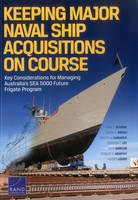 Keeping Major Naval Ship Acquisitions on Course Key Considerations for Managing Australia's Sea 5000 Future Frigate Program by John F Schank, Mark V Arena, Kristy N Kamarck, Gordon T Lee
